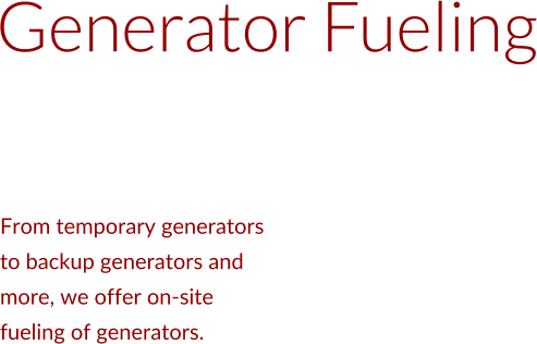Generator Fueling From temporary generators  to backup generators and  more, we offer on-site  fueling of generators.